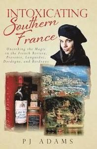 Intoxicating Southern France: Uncorking the Magic in the French Riviera, Provence, Languedoc, Dordogne, and Bordeaux