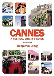 Cannes: A Festival Virgin's Guide: Attending the Cannes Film Festival for Filmmakers and Film Industry Professionals  by Craig Benjamin